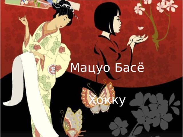 Мацуо Басё  Хокку  (урок - мастерская)
