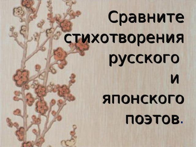 Сравните стихотворения русского  и японского  поэтов .