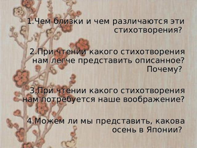 1.Чем близки и чем различаются эти стихотворения? 2.При чтении какого стихотворения нам легче представить описанное? Почему?  3.При чтении какого стихотворения нам потребуется наше воображение?  4.Можем ли мы представить, какова осень в Японии?