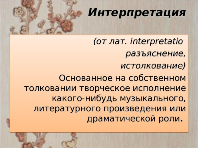 Интерпретация    (от лат. interpretatio разъяснение,  истолкование) Основанное на собственном толковании творческое исполнение какого-нибудь музыкального, литературного произведения или драматической роли .