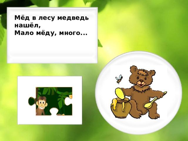 Мёд в лесу медведь нашёл, Мало мёду, много...