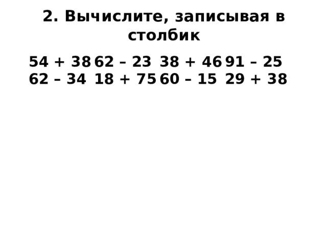 2. Вычислите, записывая в столбик 54 + 38  62 – 23  38 + 46  91 – 25 62 – 34  18 + 75  60 – 15  29 + 38