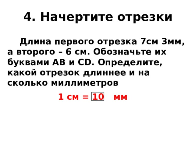 4. Начертите отрезки  Длина первого отрезка 7см 3мм, а второго – 6 см. Обозначьте их буквами АВ и СD. Определите, какой отрезок длиннее и на сколько миллиметров 1 см = мм 10