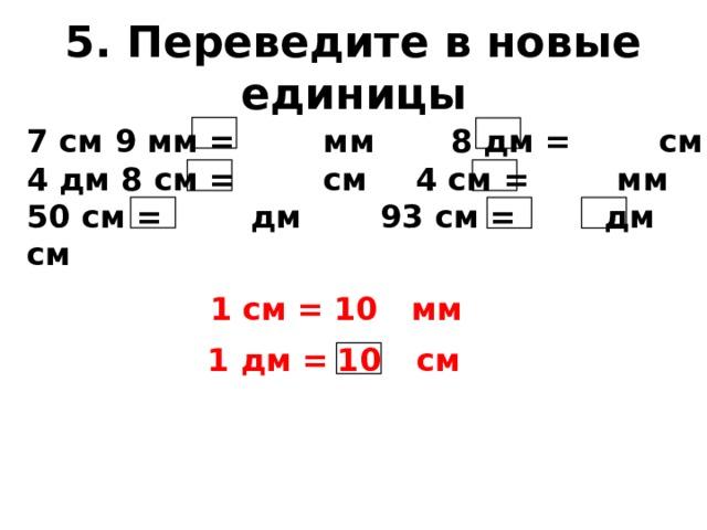 5. Переведите в новые единицы 7 см 9 мм = мм   8 дм = см 4 дм 8 см = см   4 см = мм 50 см = дм    93 см = дм см  1 см = мм 10 10 1 дм = см