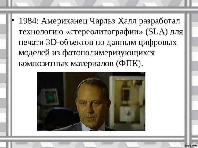 1984: Американец Чарльз Халл разработал технологию «стереолитографии» (SLA) для печати 3D-объектов по данным цифровых моделей из фотополимеризующихся композитных материалов (ФПК).