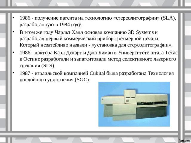 1986 - получение патента на технологию «стереолитографии» (SLA), разработанную в 1984 году. В этом же году Чарльз Халл основал компанию 3D Systems и разработал первый коммерческий прибор трехмерной печати. Который незатейливо назвали - «установка для стереолитографии». 1986 - доктора Карл Декарт и Джо Биман в Университете штата Техас в Остине разработали и запатентовали метод селективного лазерного спекания (SLS). 1987 - израильской компанией Cubital была разработана Технология послойного уплотнения (SGC).