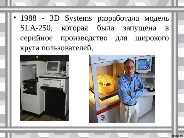 1988 - 3D Systems разработала модель SLA-250, которая была запущена в серийное производство для широкого круга пользователей.