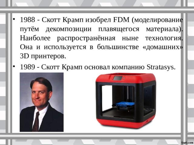 1988 - Скотт Крамп изобрел FDM (моделирование путём декомпозиции плавящегося материала). Наиболее распространённая ныне технология. Она и используется в большинстве «домашних» 3D принтеров. 1989 - Скотт Крамп основал компанию Stratasys.