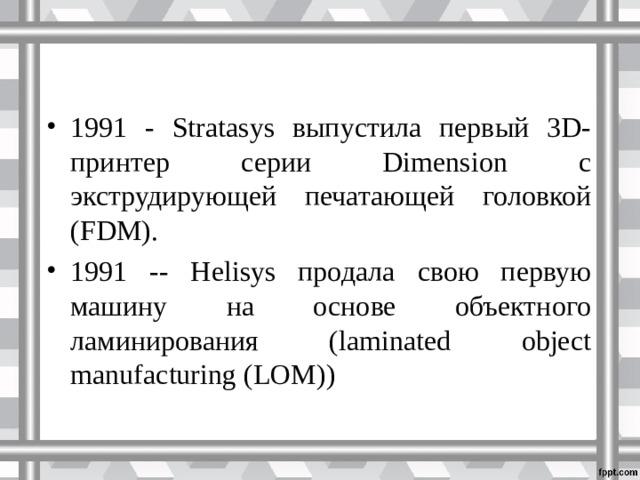 1991 - Stratasys выпустила первый 3D-принтер серии Dimension с экструдирующей печатающей головкой (FDM). 1991 -- Helisys продала свою первую машину на основе объектного ламинирования (laminated object manufacturing (LOM))