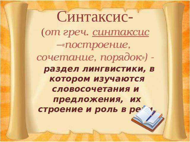 Синтаксис-  ( от греч. синтаксис –«построение,  сочетание, порядок») -  раздел лингвистики, в котором изучаются словосочетания и предложения, их строение и роль в речи.