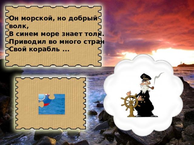 Он морской, но добрый волк, В синем море знает толк. Приводил во много стран Свой корабль ...
