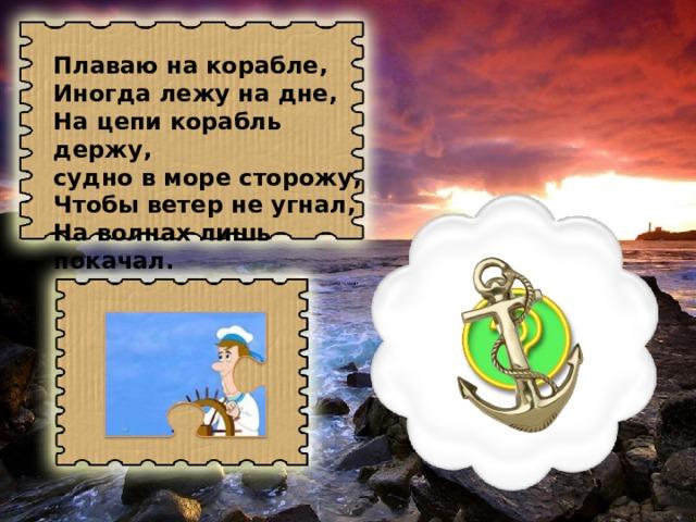 Плаваю на корабле, Иногда лежу на дне, На цепи корабль держу, судно в море сторожу, Чтобы ветер не угнал, На волнах лишь покачал.