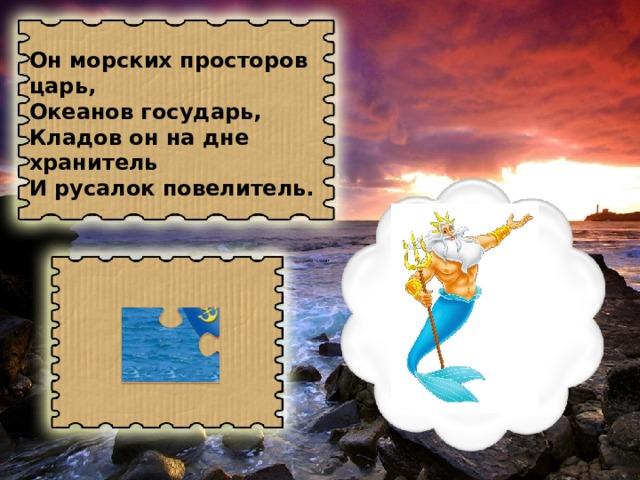 Он морских просторов царь, Океанов государь, Кладов он на дне хранитель И русалок повелитель.