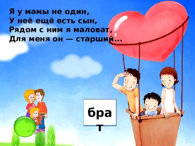 Я у мамы не один, У неё ещё есть сын, Рядом с ним я маловат, Для меня он — старший... брат