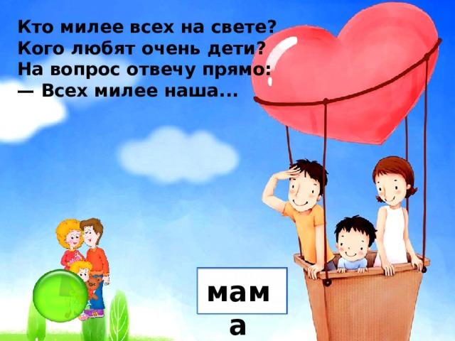 Кто милее всех на свете? Кого любят очень дети? На вопрос отвечу прямо: — Всех милее наша... мама