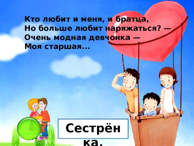 Кто любит и меня, и братца, Но больше любит наряжаться? — Очень модная девчонка — Моя старшая... Сестрёнка.