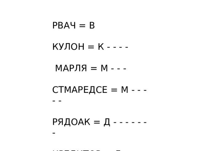 РВАЧ = В КУЛОН = К - - - -  МАРЛЯ = М - - - СТМАРЕДСЕ = М - - - - - РЯДОАК = Д - - - - - - - КРЕДИТОР = Д -