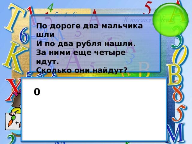 По дороге два мальчика шли И по два рубля нашли. За ними еще четыре идут. Сколько они найдут? 0