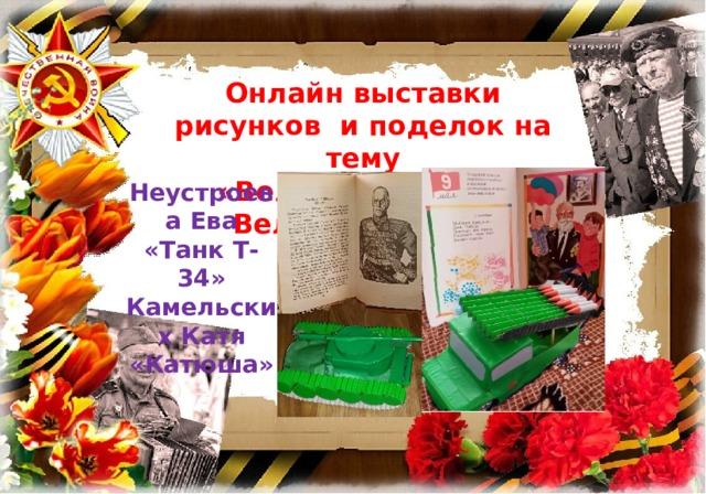 Онлайн выставки рисунков и поделок на тему «Великая Победа- Великий народ» Неустроева Ева «Танк Т-34» Камельских Катя «Катюша»
