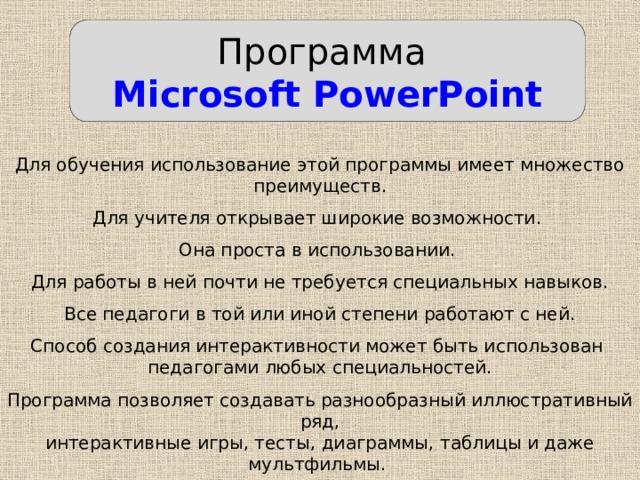 Программа Microsoft PowerPoint Для обучения использование этой программы имеет множество преимуществ. Для учителя открывает широкие возможности. Она проста в использовании. Для работы в ней почти не требуется специальных навыков. Все педагоги в той или иной степени работают с ней. Способ создания интерактивности может быть использован педагогами любых специальностей. Программа позволяет создавать разнообразный иллюстративный ряд, интерактивные игры, тесты, диаграммы, таблицы и даже мультфильмы.