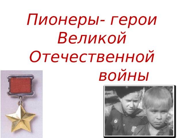 Пионеры- герои  Великой Отечественной  войны