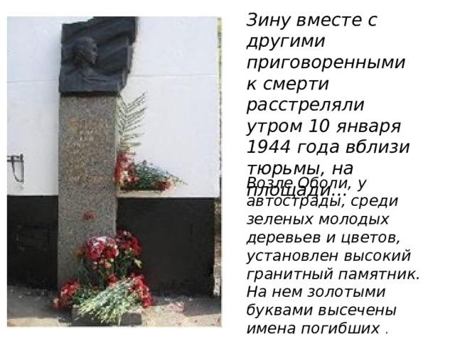 Зину вместе с другими приговоренными к смерти расстреляли утром 10 января 1944 года вблизи тюрьмы, на площади...   Возле Оболи, у автострады, среди зеленых молодых деревьев и цветов, установлен высокий гранитный памятник. На нем золотыми буквами высечены имена погибших .