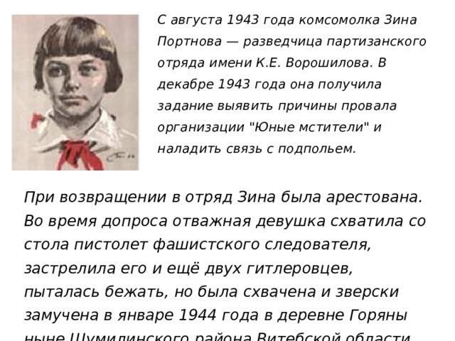 С августа 1943 года комсомолка Зина Портнова — разведчица партизанского отряда имени К.Е. Ворошилова. В декабре 1943 года она получила задание выявить причины провала организации