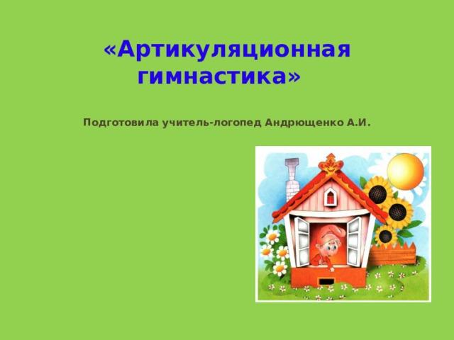 «Артикуляционная гимнастика»    Подготовила учитель-логопед Андрющенко А.И.