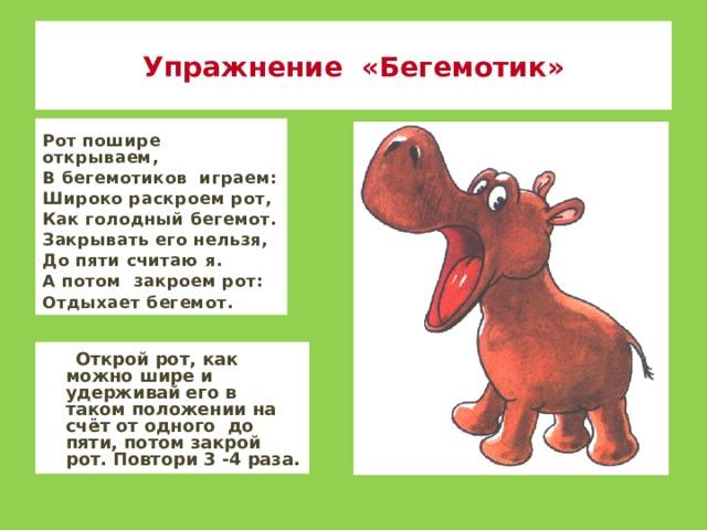 Упражнение «Бегемотик» Рот пошире открываем, В бегемотиков играем: Широко раскроем рот, Как голодный бегемот. Закрывать его нельзя, До пяти считаю я. А потом закроем рот: Отдыхает бегемот.  Открой рот, как можно шире и удерживай его в таком положении на счёт от одного до пяти, потом закрой рот. Повтори 3 -4 раза.