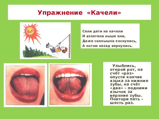 Упражнение «Качели» Сели дети на качели И взлетели выше ели, Даже солнышка коснулись, А потом назад вернулись.  Улыбнись, открой рот, на счёт «раз» опусти кончик языка за нижние зубы, на счёт «два» – подними язычок за верхние зубы. Повтори пять – шесть раз.