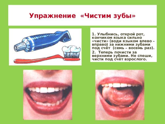 Упражнение «Чистим зубы» 1. Улыбнись, открой рот, кончиком языка сильно «чисти» (води языком влево – вправо) за нижними зубами под счёт (семь – восемь раз). 2. Теперь почисти за верхними зубами. Не спеши, чисти под счёт взрослого.