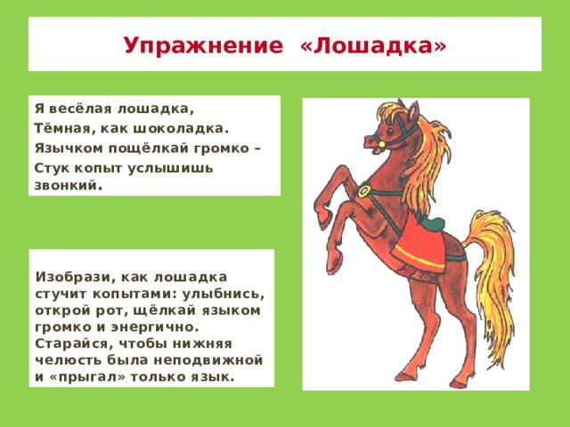 Упражнение «Лошадка» Я весёлая лошадка, Тёмная, как шоколадка. Язычком пощёлкай громко – Стук копыт услышишь звонкий . Изобрази, как лошадка стучит копытами: улыбнись, открой рот, щёлкай языком громко и энергично. Старайся, чтобы нижняя челюсть была неподвижной и «прыгал» только язык.