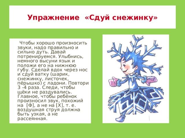 Упражнение «Сдуй снежинку»  Чтобы хорошо произносить звуки, надо правильно и сильно дуть. Давай потренируемся. Улыбнись, немного высуни язык и положи его на нижнюю губу. Сделай вдох через нос и сдуй ватку (шарик, снежинку, листочек, пёрышко) с ладони. Повтори 3 -4 раза. Следи, чтобы щёки не раздувались. Главное, чтобы ребёнок произносил звук, похожий на [Ф], а не на [Х], т. е. воздушная струя должна быть узкая, а не рассеянная.