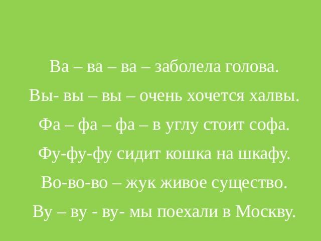 Ва – ва – ва – заболела голова. Вы- вы – вы – очень хочется халвы. Фа – фа – фа – в углу стоит софа. Фу-фу-фу сидит кошка на шкафу. Во-во-во – жук живое существо. Ву – ву - ву- мы поехали в Москву.