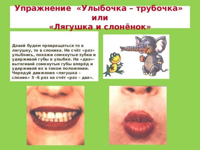 Упражнение «Улыбочка – трубочка» или  «Лягушка и слонёнок»   Давай будем превращаться то в лягушку, то в слоника. На счёт «раз» улыбнись, покажи сомкнутые зубки и удерживай губы в улыбке. На «два»- вытягивай сомкнутые губы вперёд и удерживай их в таком положении. Чередуй движения «лягушка – слоник» 5 -6 раз на счёт «раз – два».