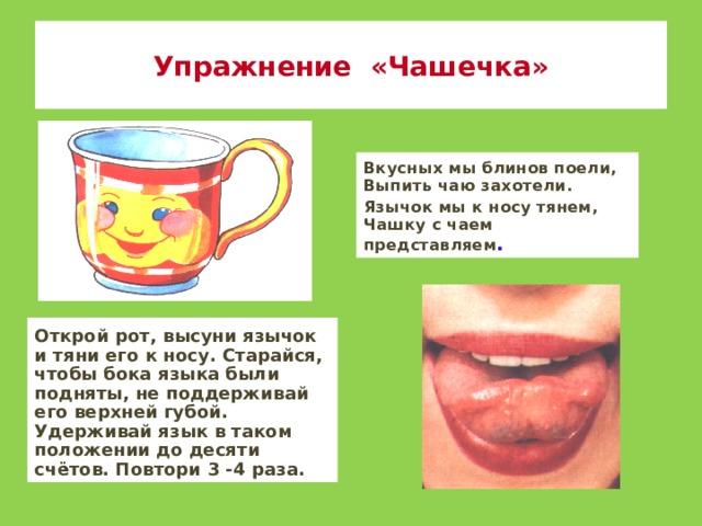 Упражнение «Чашечка» Вкусных мы блинов поели, Выпить чаю захотели. Язычок мы к носу тянем, Чашку с чаем представляем . Открой рот, высуни язычок и тяни его к носу. Старайся, чтобы бока языка были подняты, не поддерживай его верхней губой. Удерживай язык в таком положении до десяти счётов. Повтори 3 -4 раза.