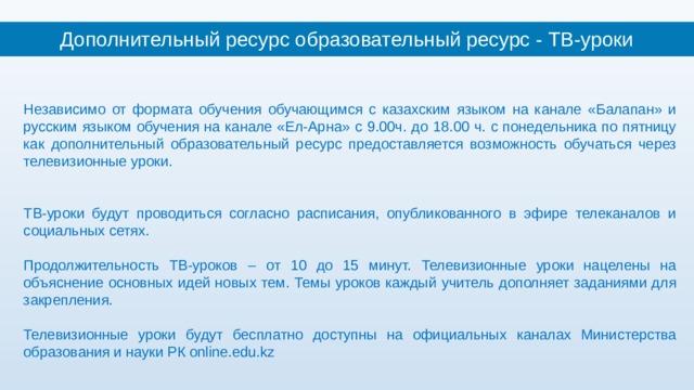 Дополнительный ресурс образовательный ресурс - ТВ-уроки    Независимо от формата обучения обучающимся с казахским языком на канале «Балапан» и русским языком обучения на канале «Ел-Арна» с 9.00ч. до 18.00 ч. с понедельника по пятницу как дополнительный образовательный ресурс предоставляется возможность обучаться через телевизионные уроки. ТВ-уроки будут проводиться согласно расписания, опубликованного в эфире телеканалов и социальных сетях. Продолжительность ТВ-уроков – от 10 до 15 минут. Телевизионные уроки нацелены на объяснение основных идей новых тем. Темы уроков каждый учитель дополняет заданиями для закрепления. Телевизионные уроки будут бесплатно доступны на официальных каналах Министерства образования и науки РК online.edu.kz