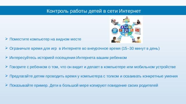 Контроль работы детей в сети Интернет Поместите компьютер на видном месте Ограничьте время для игр в Интернете во внеурочное время (15–30 минут в день) Интересуйтесь историей посещения Интернета вашим ребенком Говорите с ребенком о том, что он видит и делает в компьютере или мобильном устройстве Предлагайте детям проводить время у компьютера с толком и осваивать конкретные умения Показывайте пример. Дети в большой мере копируют поведение своих родителей