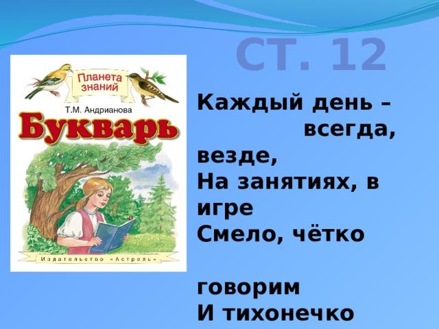 Ст. 12   Каждый день –  всегда, везде,  На занятиях, в игре  Смело, чётко  говорим  И тихонечко сидим.