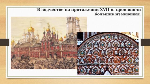 В зодчестве на протяжении XVII в. произошли большие изменения.