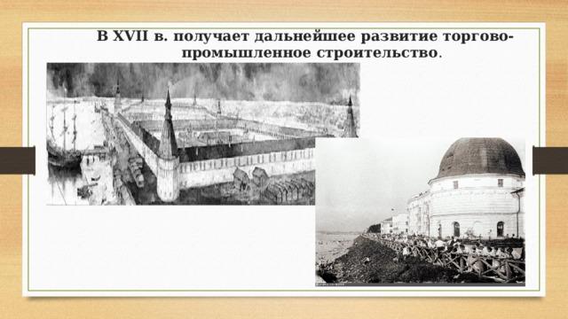 В XVII в. получает дальнейшее развитие торгово-промышленное строительство .