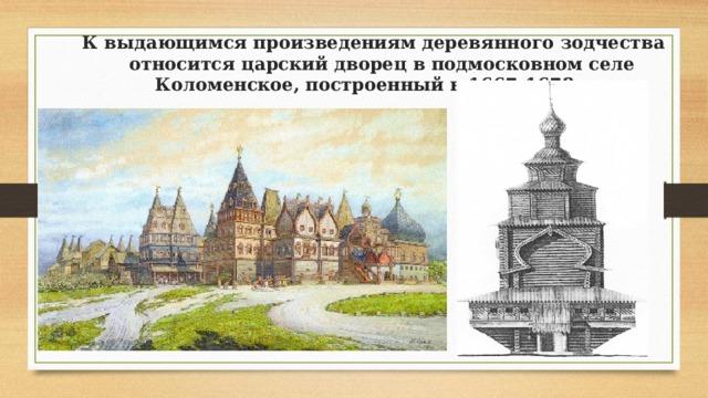К выдающимся произведениям деревянного зодчества относится царский дворец в подмосковном селе Коломенское, построенный в 1667-1678 гг.