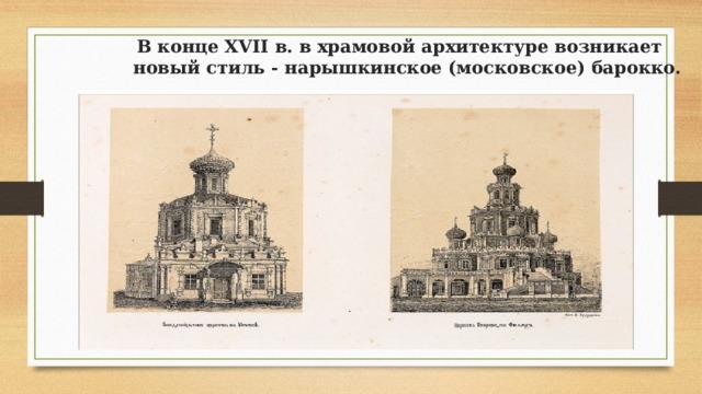 В конце XVII в. в храмовой архитектуре возникает новый стиль - нарышкинское (московское) барокко.