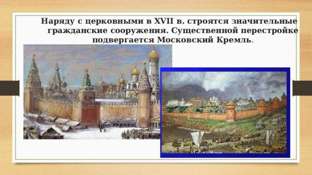 Наряду с церковными в XVII в. строятся значительные гражданские сооружения. Существенной перестройке подвергается Московский Кремль .