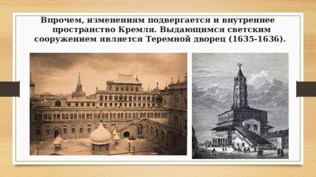 Впрочем, изменениям подвергается и внутреннее пространство Кремля. Выдающимся светским сооружением является Теремной дворец (1635-1636).