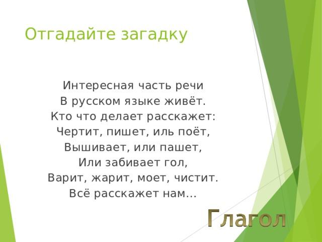 Отгадайте загадку Интересная часть речи В русском языке живёт. Кто что делает расскажет: Чертит, пишет, иль поёт, Вышивает, или пашет, Или забивает гол, Варит, жарит, моет, чистит. Всё расскажет нам…