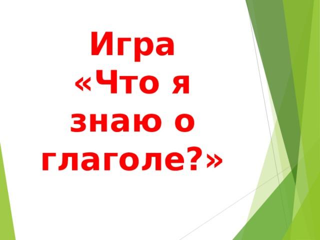 Игра  «Что я знаю о глаголе?»