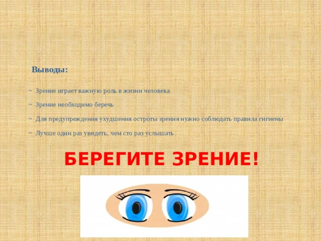 Выводы:  ~ Зрение играет важную роль в жизни человека  ~ Зрение необходимо беречь  ~ Для предупреждения ухудшения остроты зрения нужно соблюдать правила гигиены  ~ Лучше один раз увидеть, чем сто раз услышать БЕРЕГИТЕ ЗРЕНИЕ!