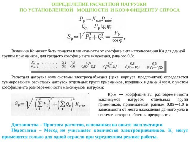 ОПРЕДЕЛЕНИЕ РАСЧЕТНОЙ НАГРУЗКИ ПО УСТАНОВЛЕННОЙ МОЩНОСТИ И КОЭФФИЦИЕНТУ СПРОСА Величина Кс может быть принята в зависимости от коэффициента использования Ки для данной группы приемников, для среднего коэффициента включения, равного 0,8: Расчетная нагрузка узла системы электроснабжения (цеха, корпуса, предприятия) определяется суммированием расчетных нагрузок отдельных групп приемников, входящих в данный узел, с учетом коэффициента разновременности максимумов нагрузки: Кр.м — коэффициенты разновременности максимумов нагрузок отдельных групп приемников, принимаемый равным 0,85 — 1,0 в зависимости от места нахождения данного узла в системе электроснабжения предприятия. Достоинства – Простота расчетов, основанная на опыте эксплуатации. Недостатки – Метод не учитывает количество электроприемников. К с могут применятся только для одной отрасли при усредненном режиме работы.