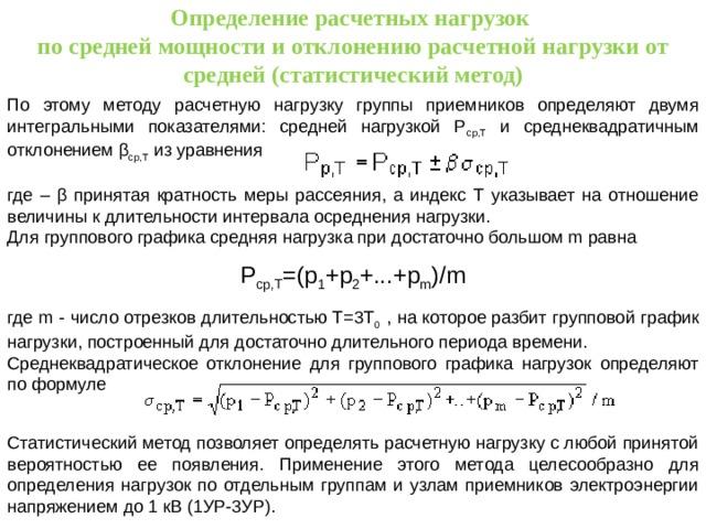 Определение расчетных нагрузок по средней мощности и отклонению расчетной нагрузки от средней (статистический метод) По этому методу расчетную нагрузку группы приемников определяют двумя интегральными показателями: средней нагрузкой Р ср,Т и среднеквадратичным отклонением β ср,Т из уравнения где – β принятая кратность меры рассеяния, а индекс Т указывает на отношение величины к длительности интервала осреднения нагрузки. Для группового графика средняя нагрузка при достаточно большом m равна Р ср,Т =(р 1 +р 2 +...+р m )/m где m - число отрезков длительностью Т=3Т 0 , на которое разбит групповой график нагрузки, построенный для достаточно длительного периода времени. Среднеквадратическое отклонение для группового графика нагрузок определяют по формуле Статистический метод позволяет определять расчетную нагрузку с любой принятой вероятностью ее появления. Применение этого метода целесообразно для определения нагрузок по отдельным группам и узлам приемников электроэнергии напряжением до 1 кВ (1УР-3УР).